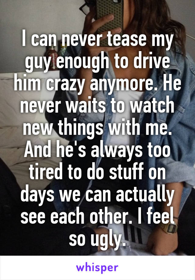 I can never tease my guy enough to drive him crazy anymore. He never waits to watch new things with me. And he's always too tired to do stuff on days we can actually see each other. I feel so ugly.