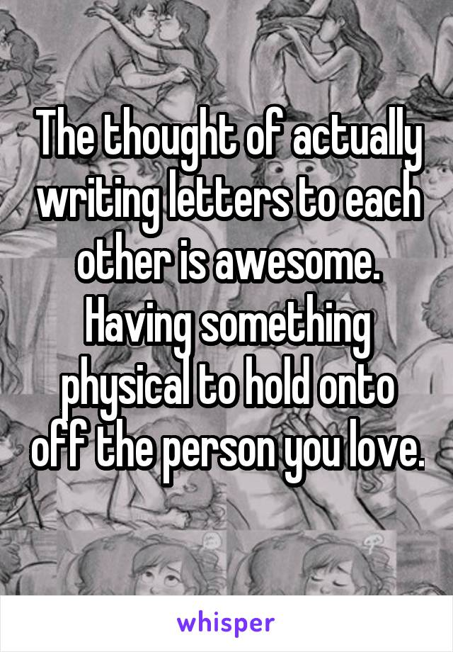 The thought of actually writing letters to each other is awesome. Having something physical to hold onto off the person you love.