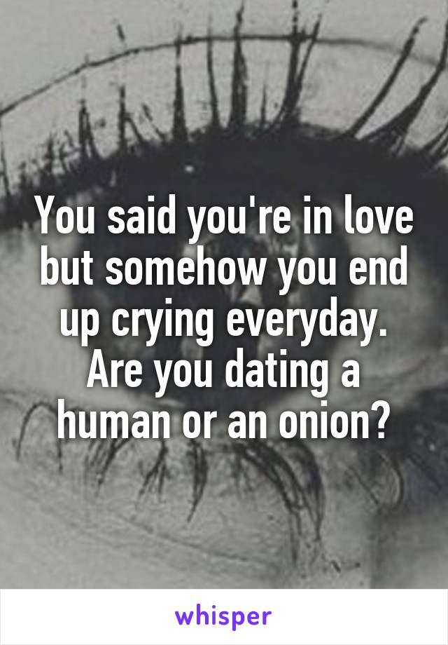 You said you're in love but somehow you end up crying everyday. Are you dating a human or an onion?