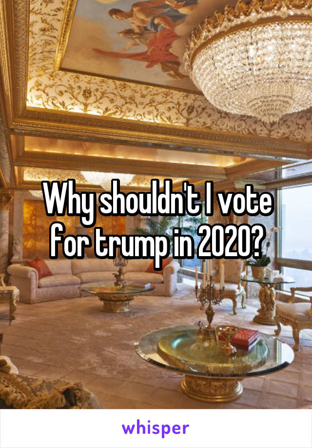 Why shouldn't I vote for trump in 2020?