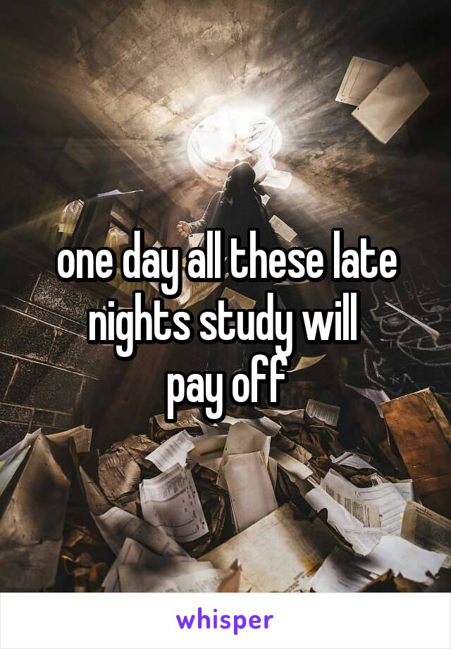 one day all these late nights study will  pay off