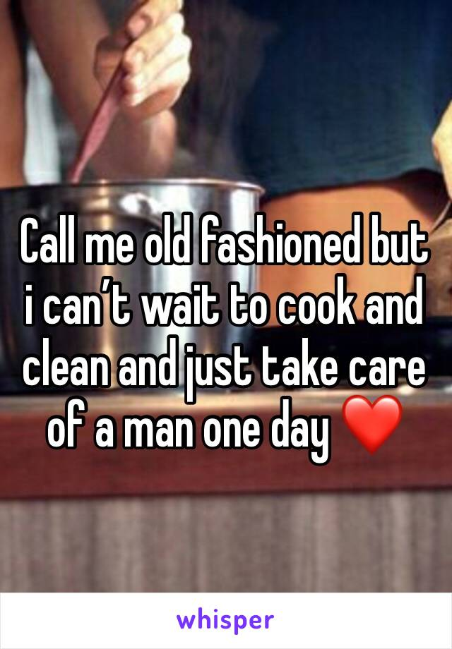 Call me old fashioned but i can't wait to cook and clean and just take care of a man one day ❤️