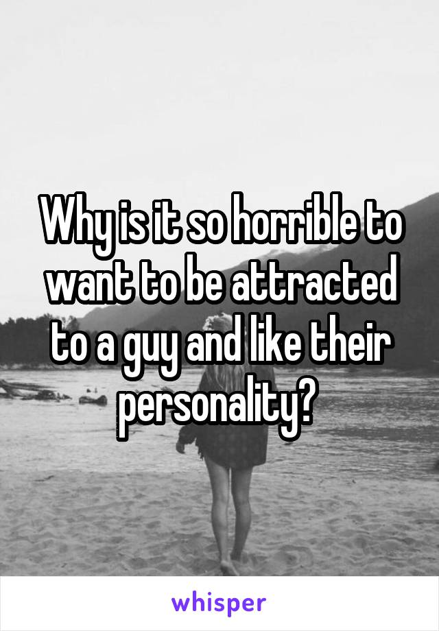 Why is it so horrible to want to be attracted to a guy and like their personality?