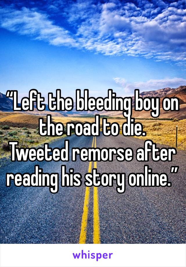 """""""Left the bleeding boy on the road to die. Tweeted remorse after reading his story online."""""""
