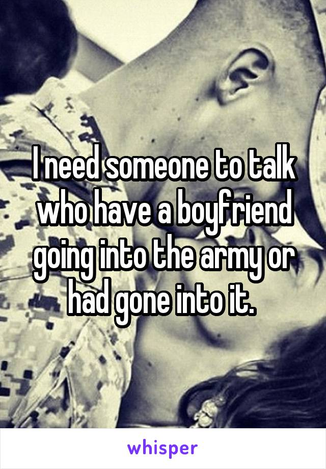 I need someone to talk who have a boyfriend going into the army or had gone into it.
