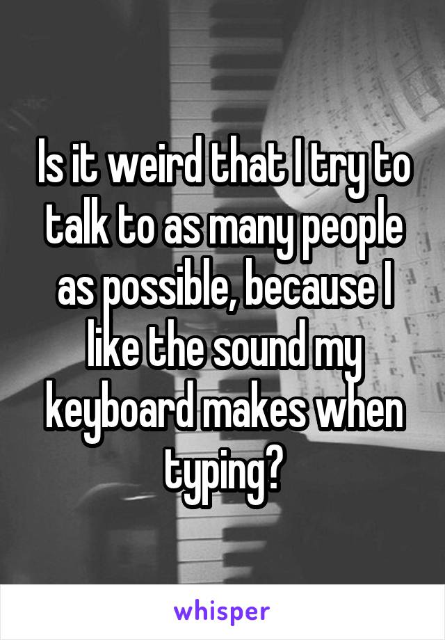 Is it weird that I try to talk to as many people as possible, because I like the sound my keyboard makes when typing?