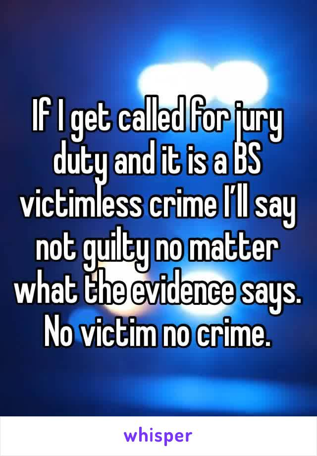 If I get called for jury duty and it is a BS victimless crime I'll say not guilty no matter what the evidence says.  No victim no crime.