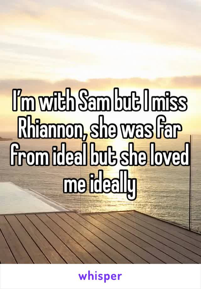 I'm with Sam but I miss Rhiannon, she was far from ideal but she loved me ideally