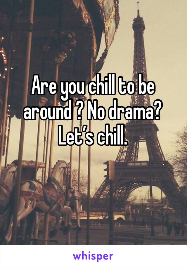 Are you chill to be around ? No drama? Let's chill.