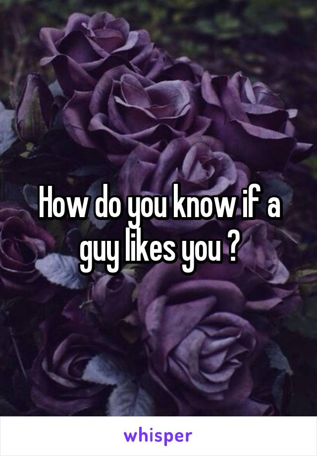 How do you know if a guy likes you ?