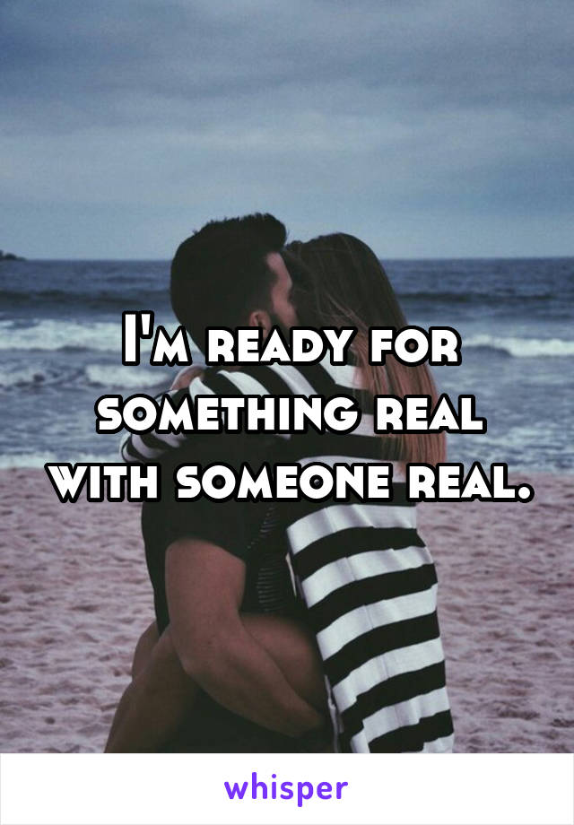 I'm ready for something real with someone real.