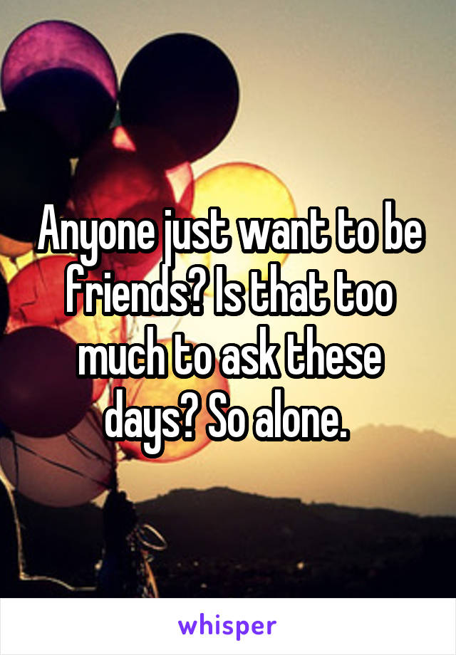 Anyone just want to be friends? Is that too much to ask these days? So alone.
