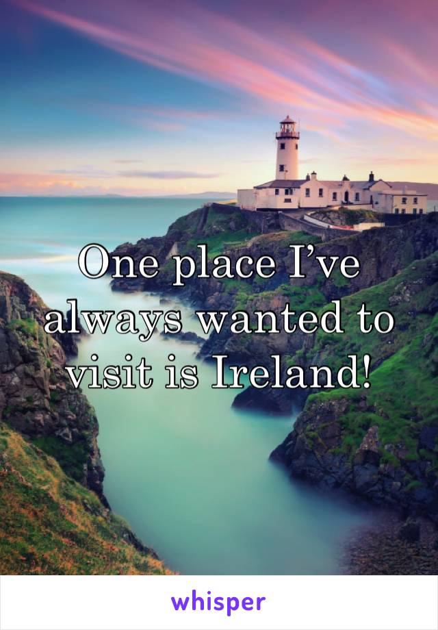One place I've always wanted to visit is Ireland!