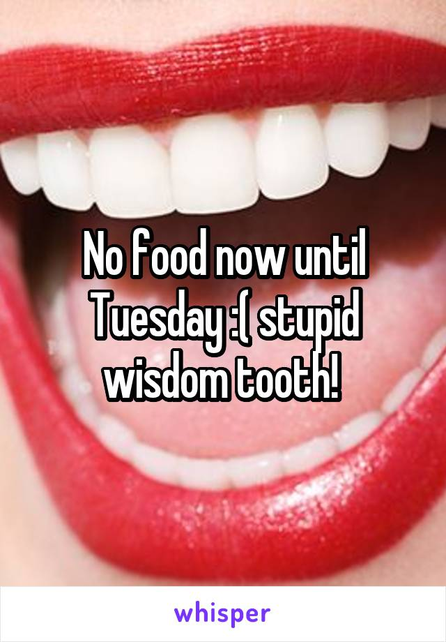 No food now until Tuesday :( stupid wisdom tooth!