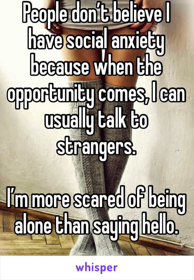 People don't believe I have social anxiety because when the opportunity comes, I can usually talk to strangers.  I'm more scared of being alone than saying hello.
