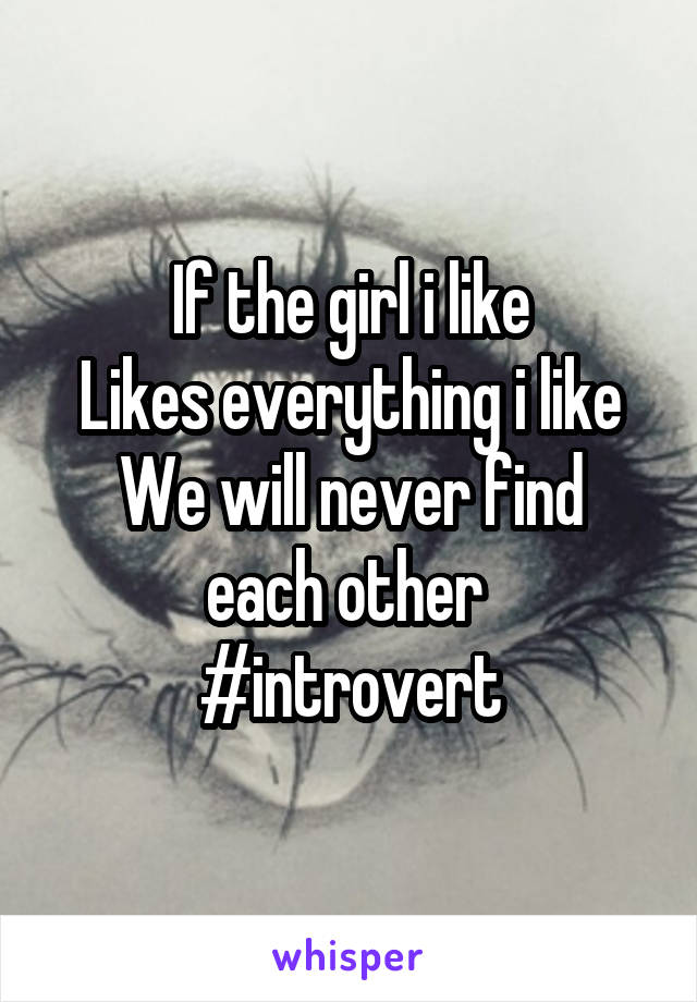 If the girl i like Likes everything i like We will never find each other  #introvert