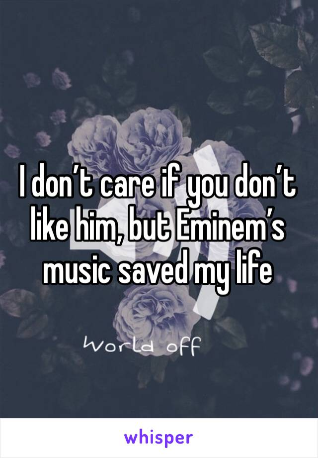 I don't care if you don't like him, but Eminem's music saved my life
