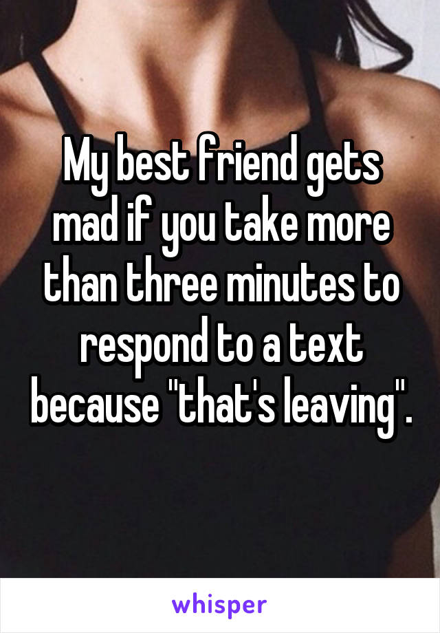 "My best friend gets mad if you take more than three minutes to respond to a text because ""that's leaving""."
