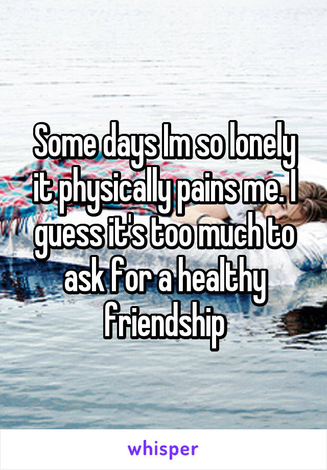 Some days Im so lonely it physically pains me. I guess it's too much to ask for a healthy friendship