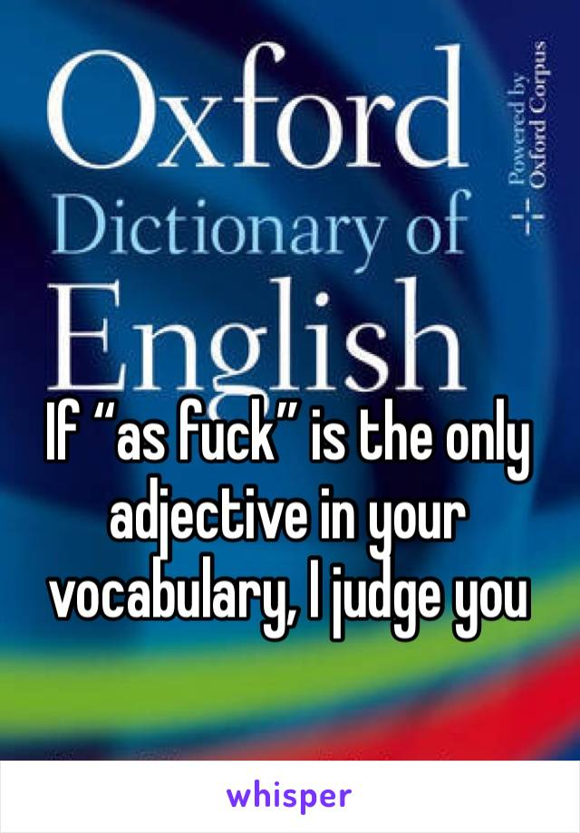 """If """"as fuck"""" is the only adjective in your vocabulary, I judge you"""