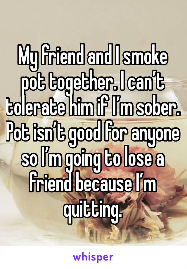 My friend and I smoke pot together. I can't tolerate him if I'm sober. Pot isn't good for anyone so I'm going to lose a friend because I'm quitting.