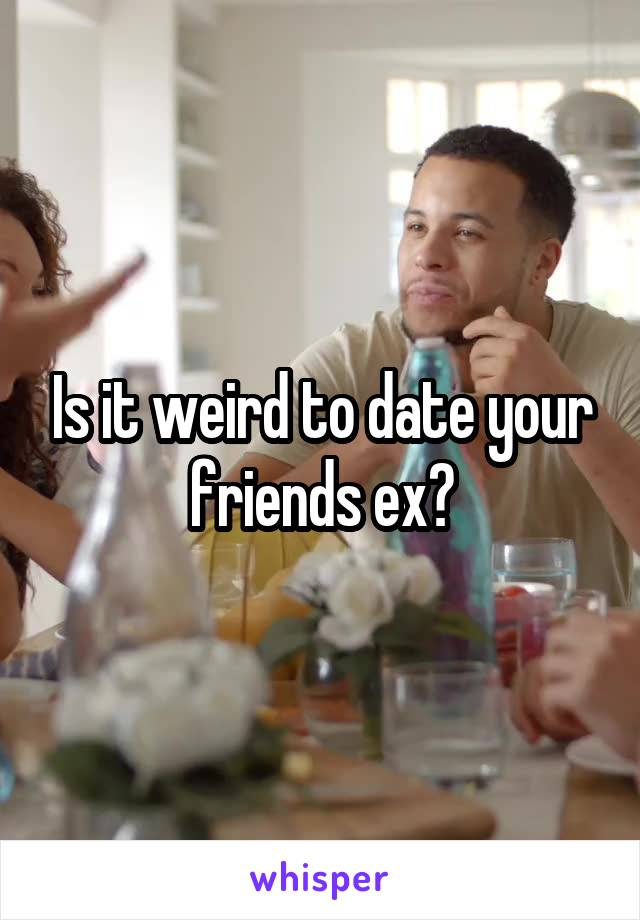 Is it weird to date your friends ex?