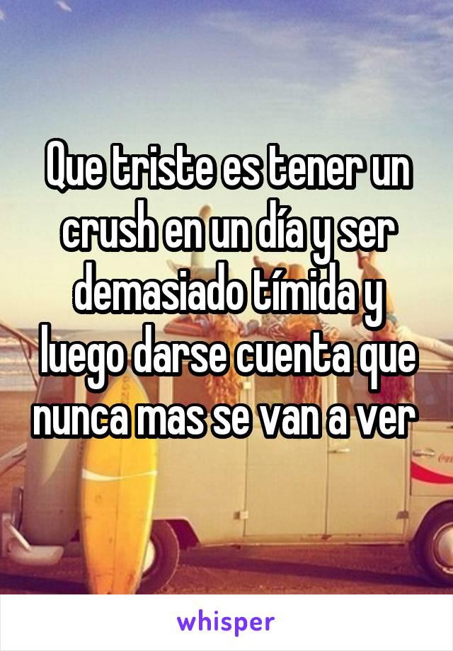 Que triste es tener un crush en un día y ser demasiado tímida y luego darse cuenta que nunca mas se van a ver