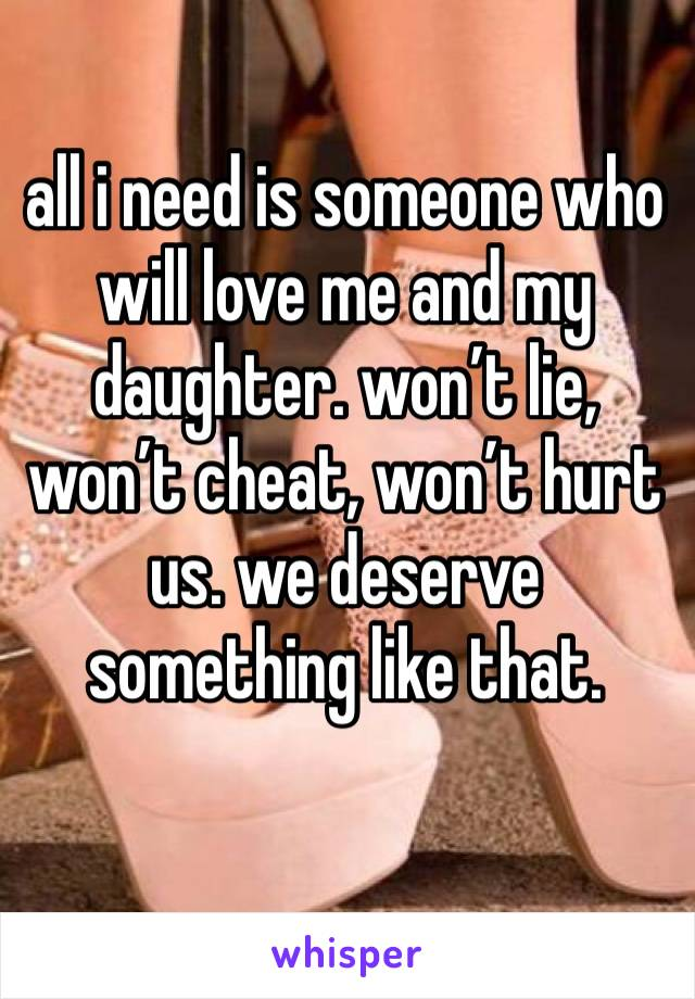 all i need is someone who will love me and my daughter. won't lie, won't cheat, won't hurt us. we deserve something like that.