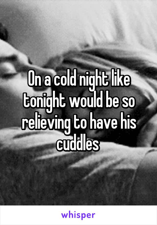 On a cold night like tonight would be so relieving to have his cuddles