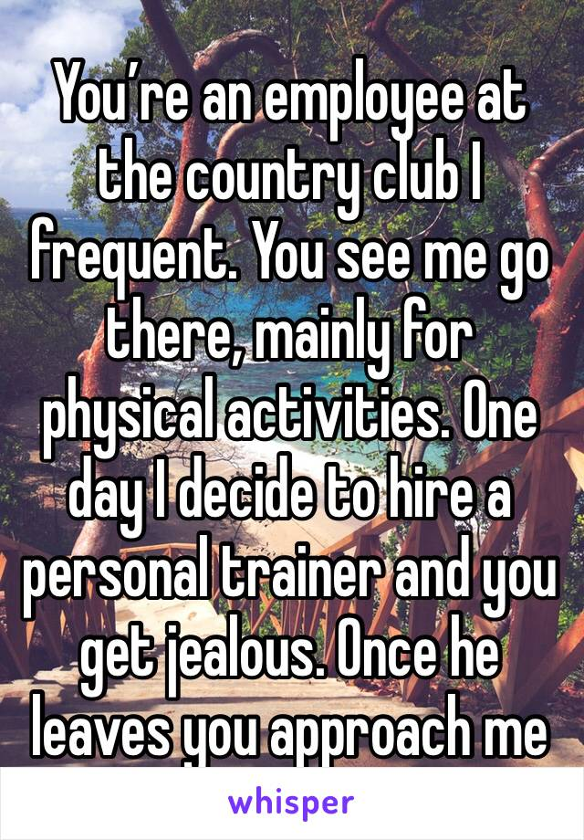 You're an employee at the country club I frequent. You see me go there, mainly for physical activities. One day I decide to hire a personal trainer and you get jealous. Once he leaves you approach me
