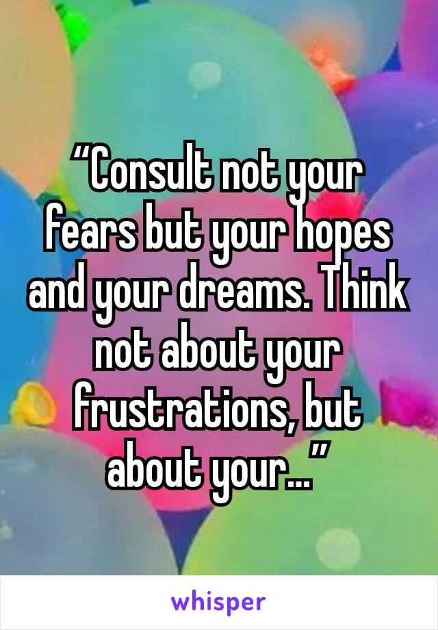 """""""Consult not your fears but your hopes and your dreams. Think not about your frustrations, but about your…"""""""