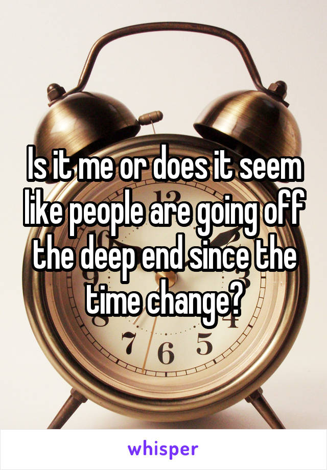 Is it me or does it seem like people are going off the deep end since the time change?