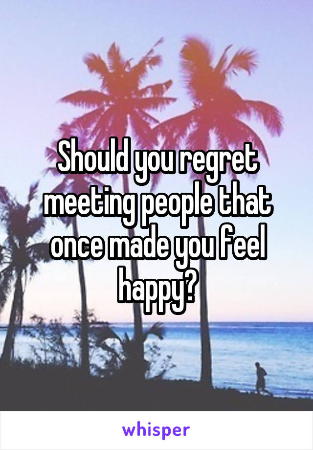 Should you regret meeting people that once made you feel happy?