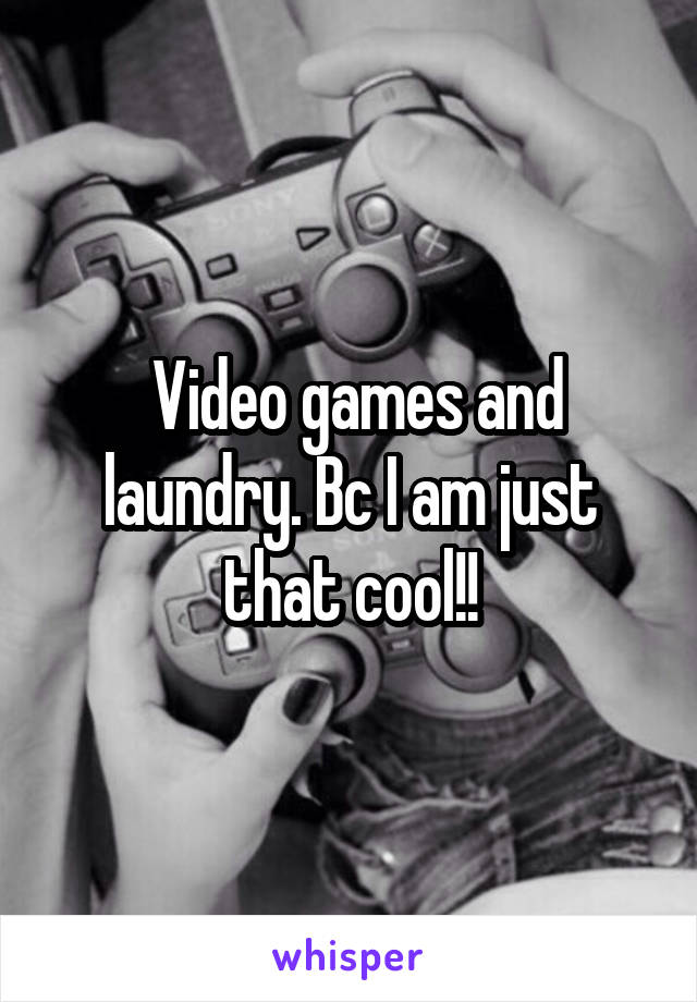 Video games and laundry. Bc I am just that cool!!