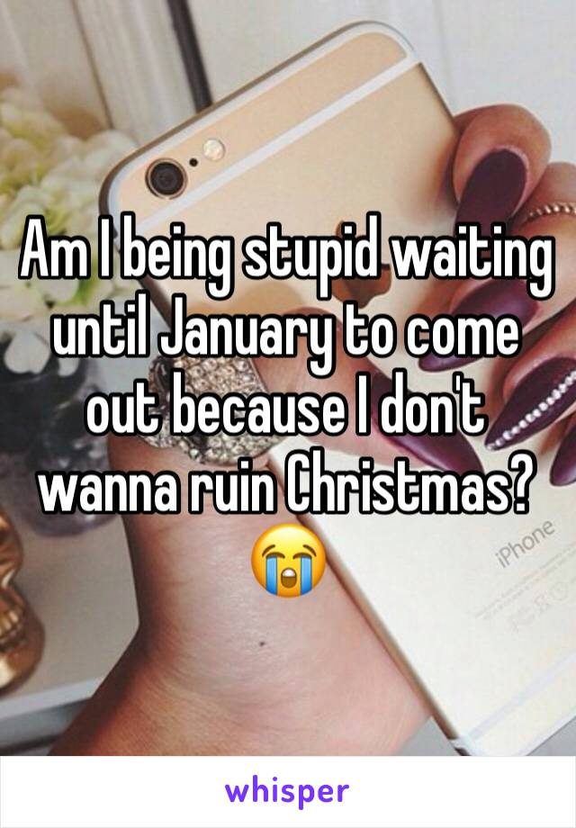 Am I being stupid waiting until January to come out because I don't wanna ruin Christmas? 😭