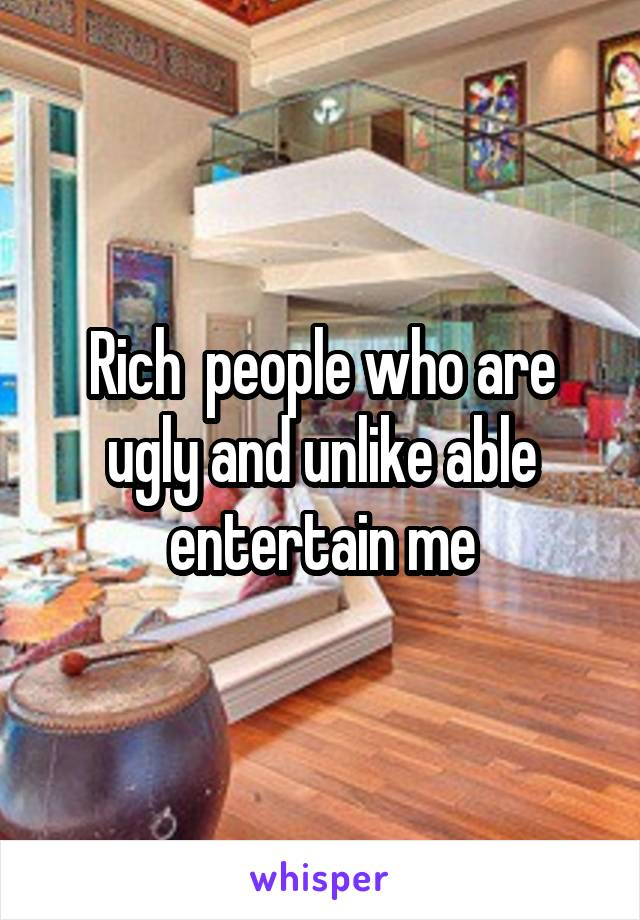 Rich  people who are ugly and unlike able entertain me