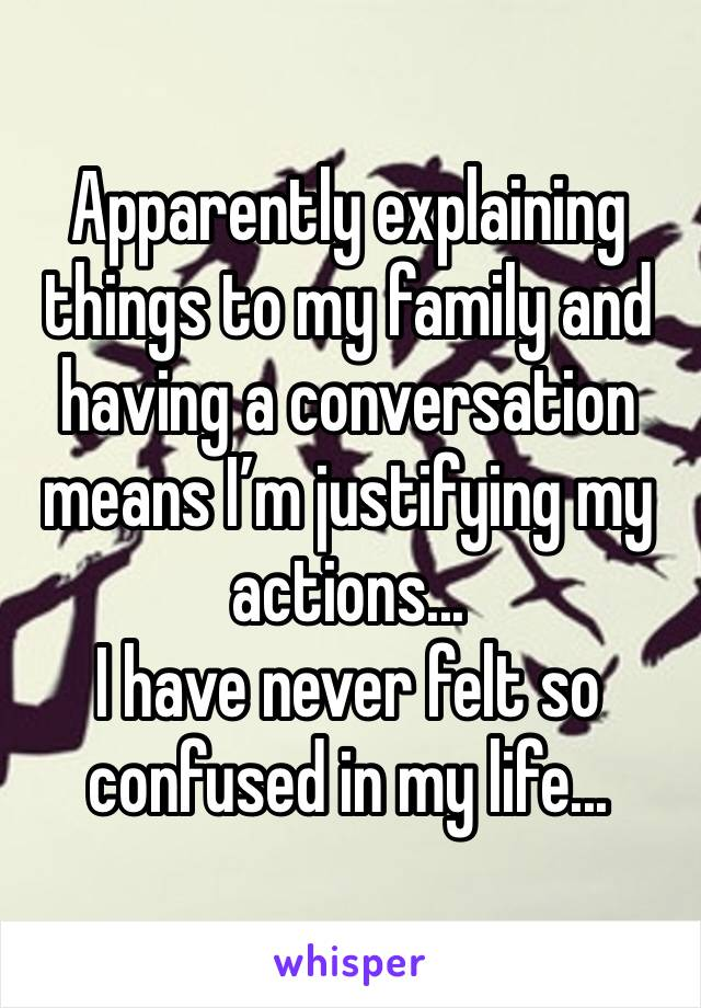 Apparently explaining things to my family and having a conversation means I'm justifying my actions...  I have never felt so confused in my life...