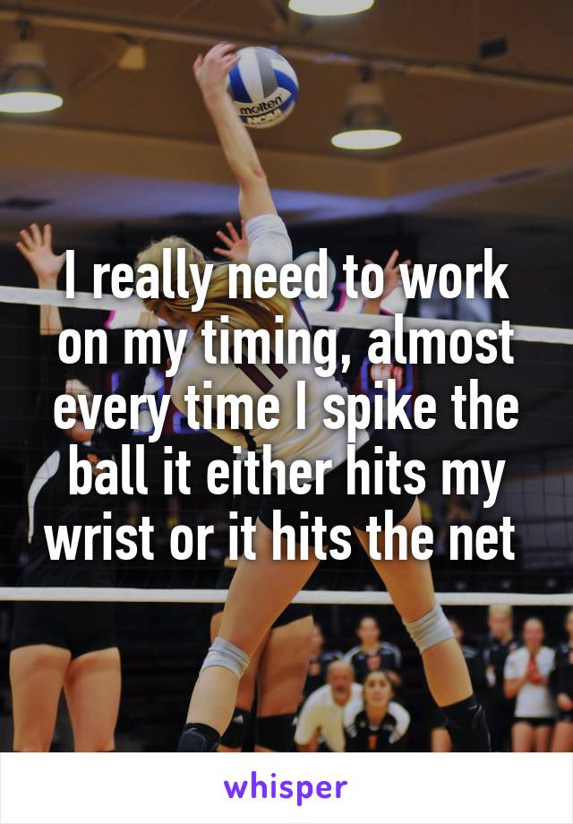 I really need to work on my timing, almost every time I spike the ball it either hits my wrist or it hits the net