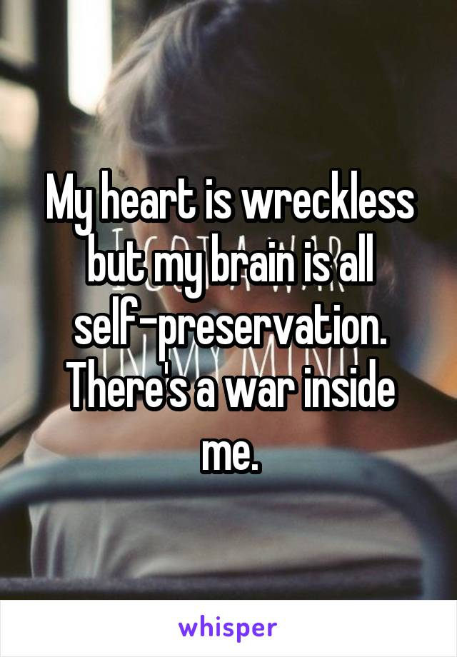 My heart is wreckless but my brain is all self-preservation. There's a war inside me.