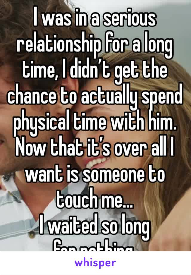I was in a serious relationship for a long time, I didn't get the chance to actually spend physical time with him. Now that it's over all I want is someone to touch me... I waited so long for nothing.
