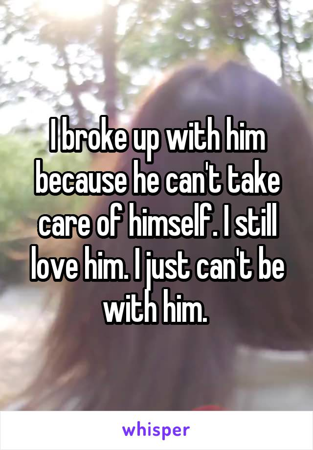 I broke up with him because he can't take care of himself. I still love him. I just can't be with him.