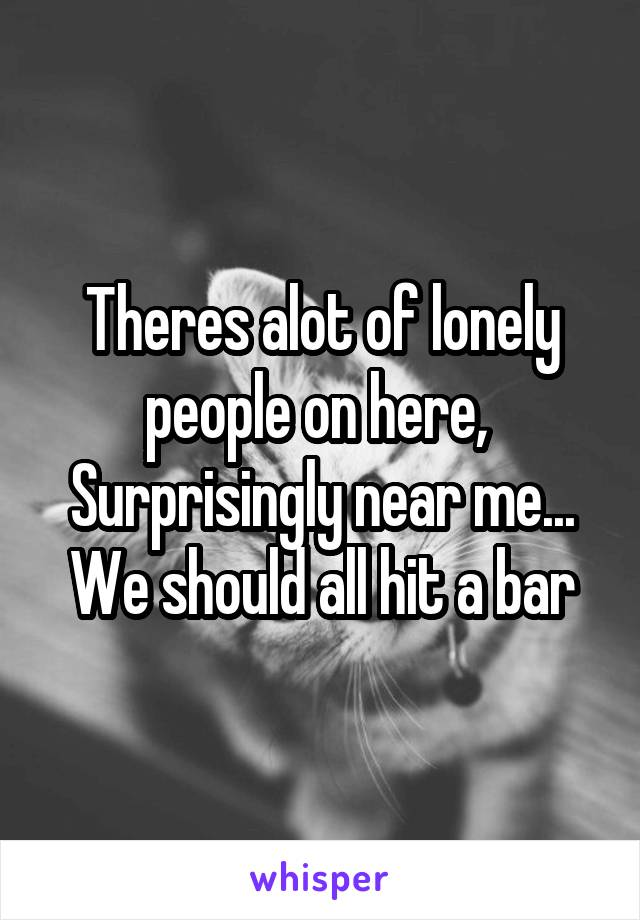 Theres alot of lonely people on here,  Surprisingly near me... We should all hit a bar