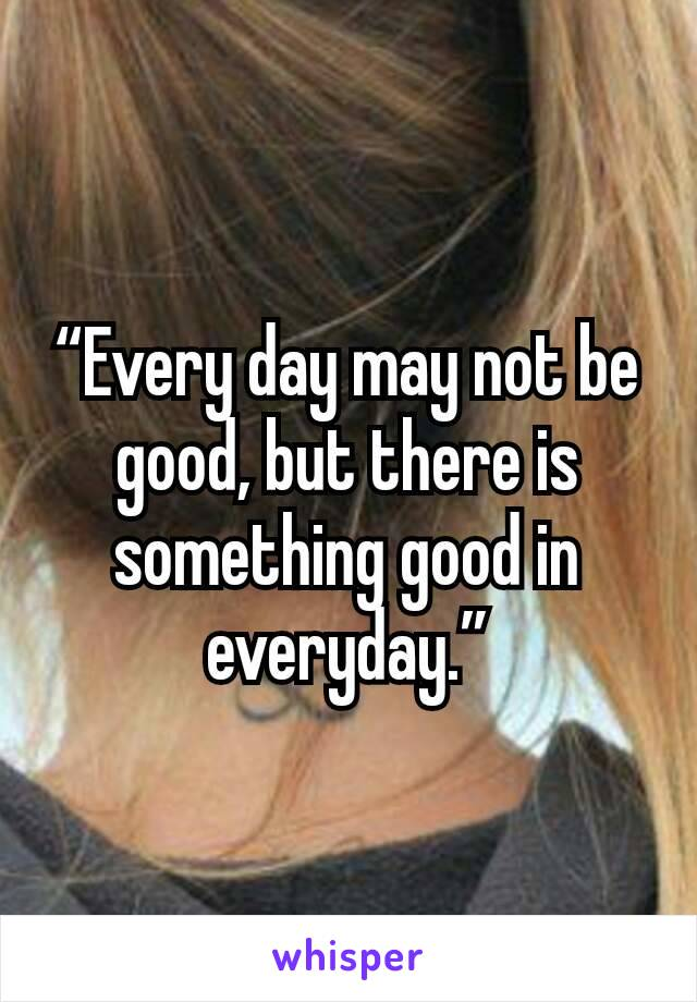 """Every day may not be good, but there is something good in everyday."""