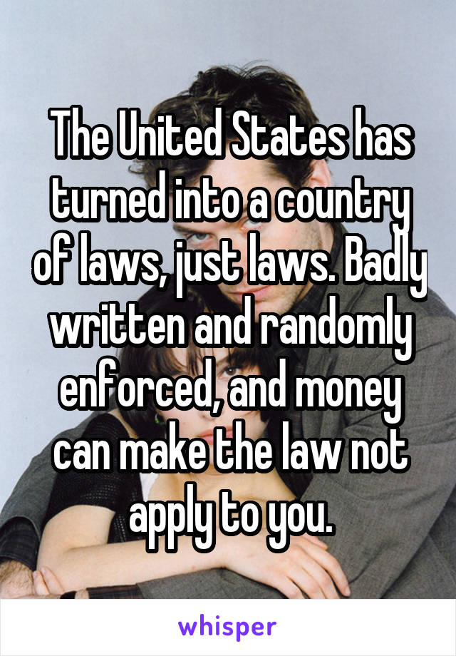 The United States has turned into a country of laws, just laws. Badly written and randomly enforced, and money can make the law not apply to you.