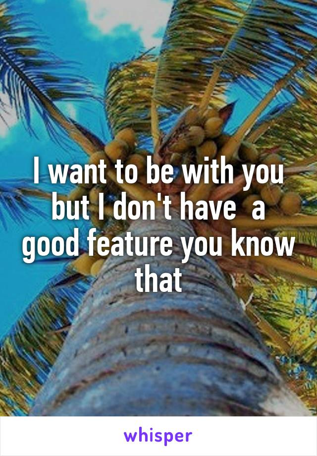 I want to be with you but I don't have  a good feature you know that