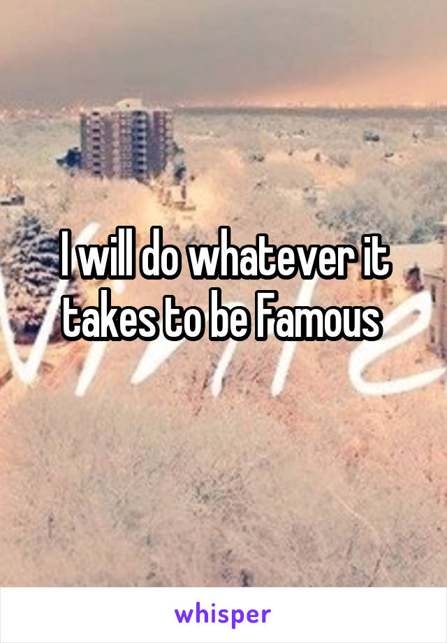I will do whatever it takes to be Famous