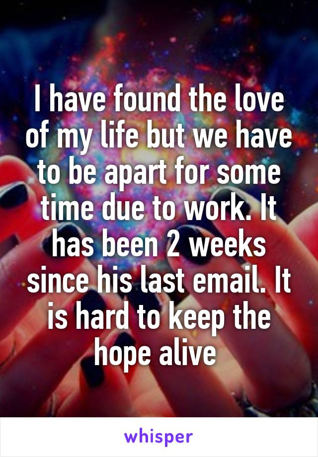 I have found the love of my life but we have to be apart for some time due to work. It has been 2 weeks since his last email. It is hard to keep the hope alive