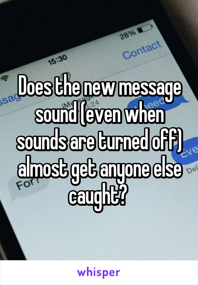 Does the new message sound (even when sounds are turned off) almost get anyone else caught?