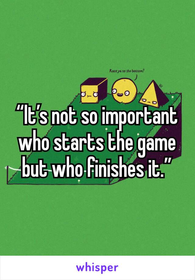 """""""It's not so important who starts the game but who finishes it."""""""