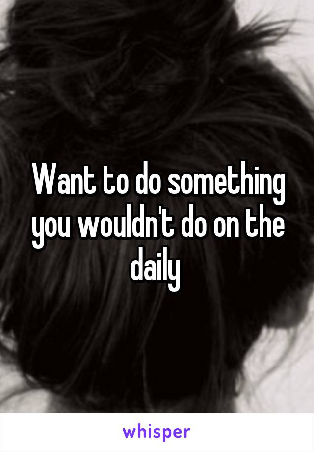 Want to do something you wouldn't do on the daily
